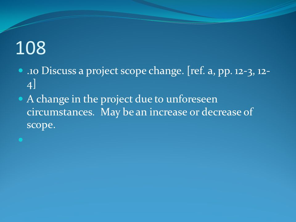 108 .10 Discuss a project scope change. [ref. a, pp. 12-3, 12-4]